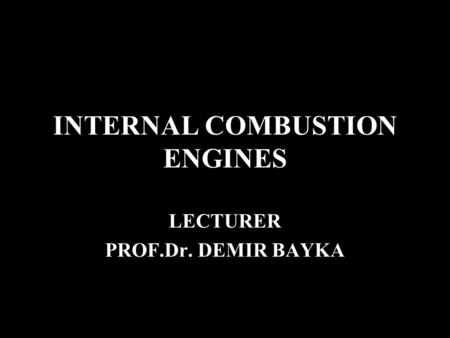 INTERNAL COMBUSTION ENGINES LECTURER PROF.Dr. DEMIR BAYKA.