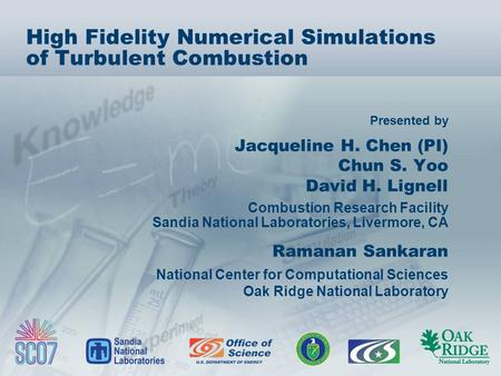 Presented by High Fidelity Numerical Simulations of Turbulent Combustion Jacqueline H. Chen (PI) Chun S. Yoo David H. Lignell Combustion Research Facility.