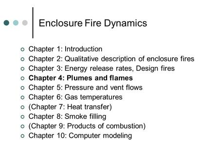 Enclosure Fire Dynamics Chapter 1: Introduction Chapter 2: Qualitative description of enclosure fires Chapter 3: Energy release rates, Design fires Chapter.