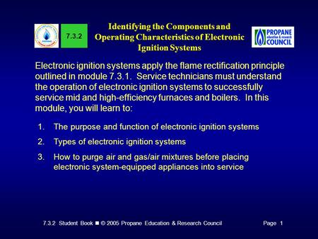 7.3.2 Student Book © 2005 Propane Education & Research CouncilPage 1 7.3.2 Identifying the Components and Operating Characteristics of Electronic Ignition.