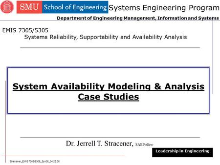 Stracener_EMIS 7305/5305_Spr08_04.22.08 1 System Availability Modeling & Analysis Case Studies Dr. Jerrell T. Stracener, SAE Fellow Leadership in Engineering.