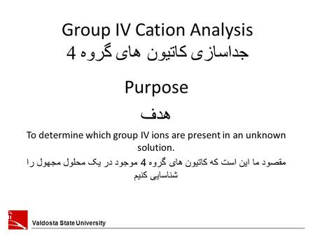 Group IV Cation Analysis جداسازی کاتیون های گروه 4 Valdosta State University Purpose هدف To determine which group IV ions are present in an unknown solution.