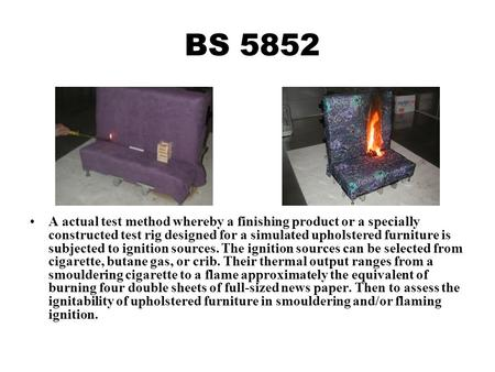 BS 5852 A actual test method whereby a finishing product or a specially constructed test rig designed for a simulated upholstered furniture is subjected.