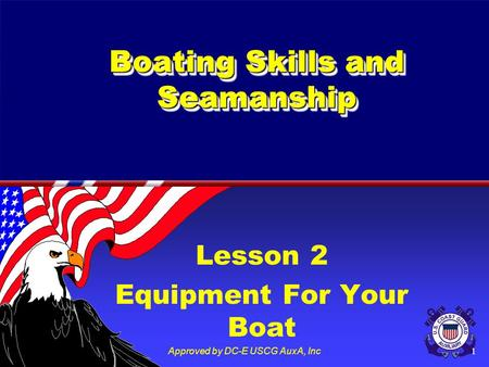 Approved by DC-E USCG AuxA, Inc1 Boating Skills and Seamanship Lesson 2 Equipment For Your Boat.