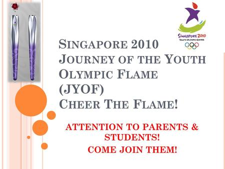 S INGAPORE 2010 J OURNEY OF THE Y OUTH O LYMPIC F LAME (JYOF) C HEER T HE F LAME ! ATTENTION TO PARENTS & STUDENTS! COME JOIN THEM!