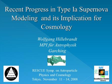 Recent Progress in Type Ia Supernova Modeling and its Implication for Cosmology Wolfgang Hillebrandt MPI für Astrophysik Garching RESCUE Symp. on Astroparticle.