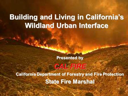 Building and Living in California's Wildland Urban Interface Presented by CAL FIRE California Department of Forestry and Fire Protection State Fire Marshal.