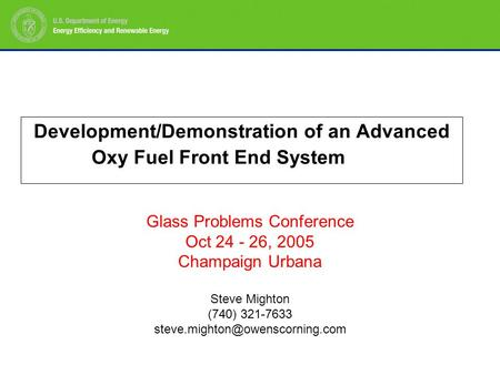 Development/Demonstration of an Advanced Oxy Fuel Front End System Glass Problems Conference Oct 24 - 26, 2005 Champaign Urbana Steve Mighton (740) 321-7633.