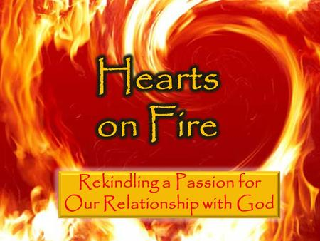 Hearts on Fire Rekindling the Flame A love for God is mission critical The church has the role of stoking the fire and fanning the flames Passion can.