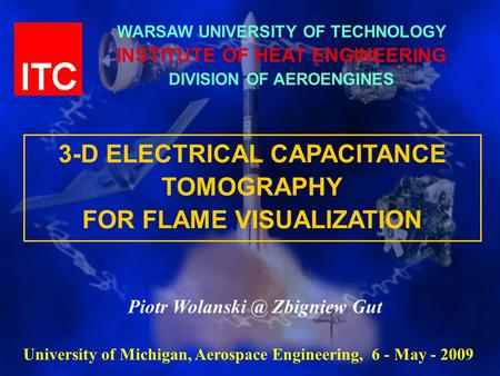 WARSAW UNIVERSITY OF TECHNOLOGY INSTITUTE OF HEAT ENGINEERING DIVISION OF AEROENGINES 3-D ELECTRICAL CAPACITANCE TOMOGRAPHY FOR FLAME VISUALIZATION Piotr.