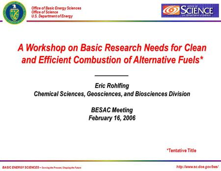 A Workshop on Basic Research Needs for Clean and Efficient Combustion of Alternative Fuels* Eric Rohlfing Chemical Sciences, Geosciences, and Biosciences.