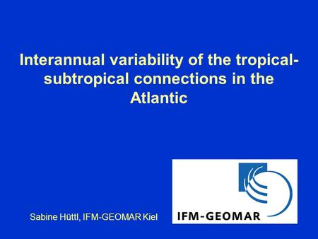 Interannual variability of the tropical- subtropical connections in the Atlantic Sabine Hüttl, IFM-GEOMAR Kiel.