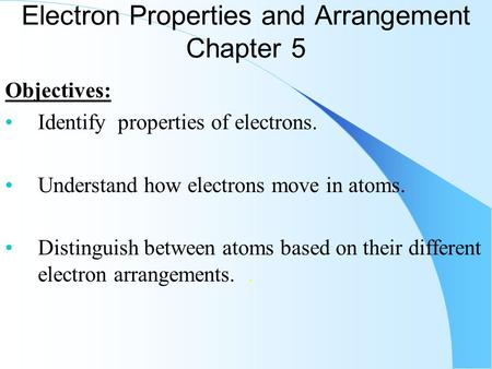 Electron Properties and Arrangement Chapter 5 Objectives: Identify properties of electrons. Understand how electrons move in atoms. Distinguish between.