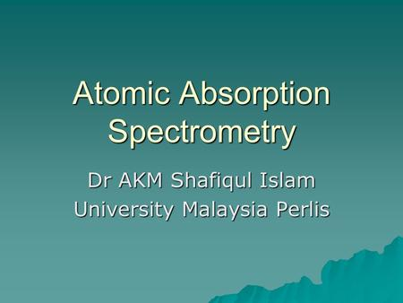 Atomic Absorption Spectrometry Dr AKM Shafiqul Islam University Malaysia Perlis.