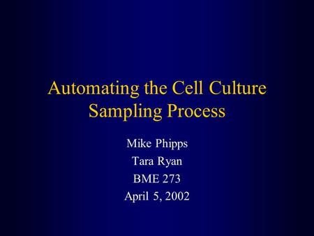 Automating the Cell Culture Sampling Process Mike Phipps Tara Ryan BME 273 April 5, 2002.