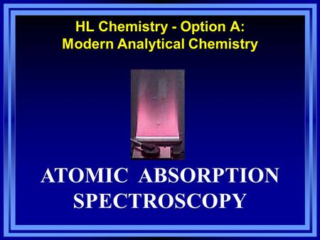 HL Chemistry - Option A: Modern Analytical Chemistry ATOMIC ABSORPTION SPECTROSCOPY.