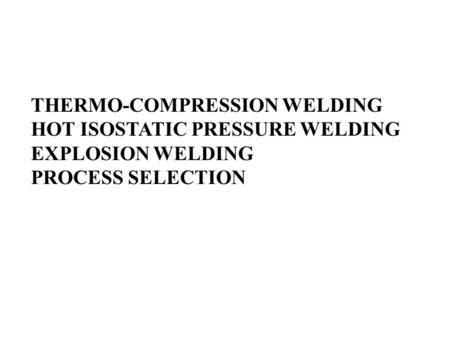 THERMO-COMPRESSION WELDING HOT ISOSTATIC PRESSURE WELDING EXPLOSION WELDING PROCESS SELECTION.