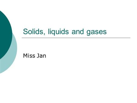Solids, liquids and gases Miss Jan. Solids, liquids, and gases SLOs:  revise the particle theory of matter  understand that particles can be atoms,