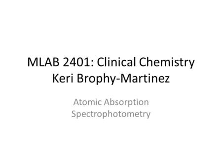 MLAB 2401: Clinical Chemistry Keri Brophy-Martinez Atomic Absorption Spectrophotometry.