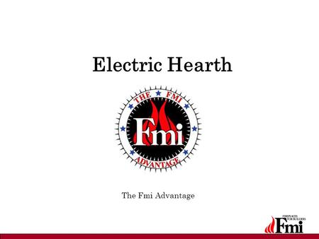 "Electric Hearth The Fmi Advantage. Fmi Advantage Unsurpassed flame presentation from Micro-Brite LED technology –Patent-protected –""Green"" energy: 75%"