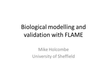 Biological modelling and validation with FLAME Mike Holcombe University of Sheffield.