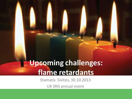 Upcoming challenges: flame retardants Stamatis Sivitos, 30.10.2013 UK SNS annual event.