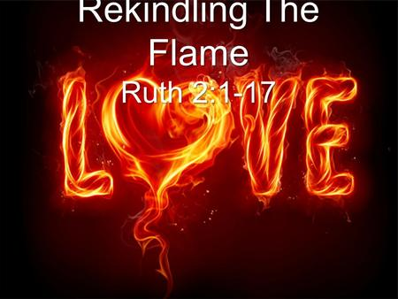 Rekindling The Flame Ruth 2:1-17. Revelation 2:4-5 Nevertheless I have somewhat against thee, because thou hast left thy first love. Remember therefore.