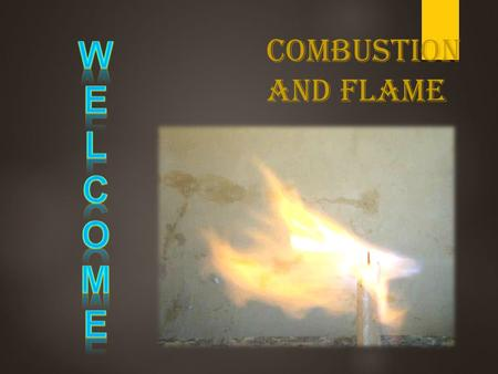 W E L C O M Combustion and flame.