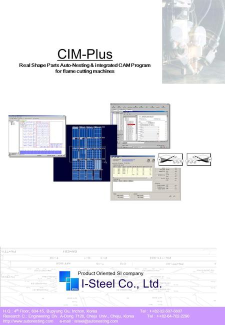 CIM-Plus Real Shape Parts Auto-Nesting & integrated CAM Program for flame <strong>cutting</strong> machines I-Steel Co., Ltd. Product Oriented SI company H.Q : 4 th Floor,
