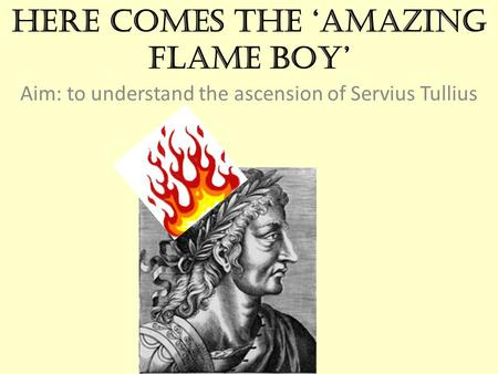 Here comes the 'Amazing Flame Boy' Aim: to understand the ascension of Servius Tullius.