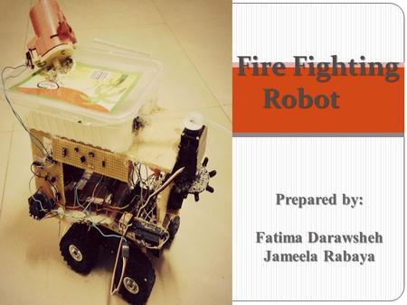 Fire Fighting Robot Robot Prepared by: Fatima Darawsheh Jameela Rabaya Jameela Rabaya.