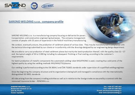 SAROND WELDING s.r.o. is a manufacturing company focusing on deliveries for power-, transportation- and construction engineering businesses. The company.
