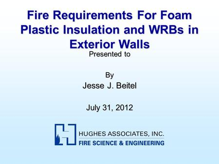 Fire Requirements For Foam Plastic Insulation and WRBs in Exterior Walls Presented to By Jesse J. Beitel July 31, 2012.