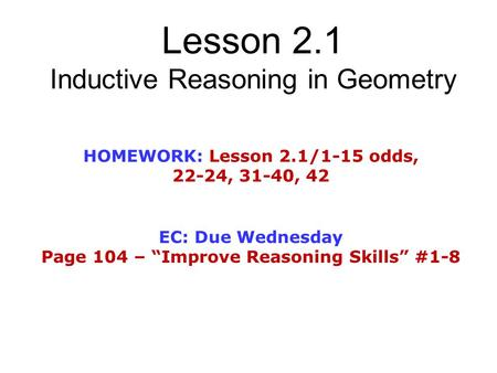 "Lesson 2.1 Inductive Reasoning in Geometry HOMEWORK: Lesson 2.1/1-15 odds, 22-24, 31-40, 42 EC: Due Wednesday Page 104 – ""Improve Reasoning Skills"" #1-8."