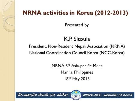 NRNA activities in Korea (2012-2013) Presented by K.P. Sitoula President, Non-Resident Nepali Association (NRNA) National Coordination Council Korea (NCC-Korea)