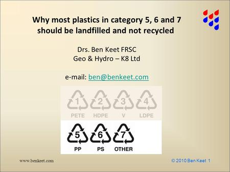 Www.benkeet.com © 2010 Ben Keet 1 Why most plastics in category 5, 6 and 7 should be landfilled and not recycled Drs. Ben Keet FRSC Geo & Hydro – K8 Ltd.