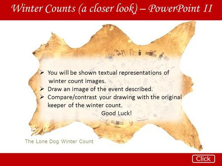 The Lone Dog Winter Count Winter Counts (a closer look) – PowerPoint II Click  You will be shown textual representations of winter count images.  Draw.