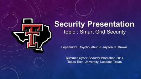 Security Presentation Topic : Smart Grid Security Lopamudra Roychoudhuri & Jayson G. Brown Summer Cyber Security Workshop 2014 Texas Tech University, Lubbock.