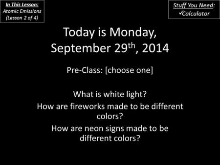 Today is Monday, September 29 th, 2014 Pre-Class: [choose one] What is white light? How are fireworks made to be different colors? How are neon signs made.