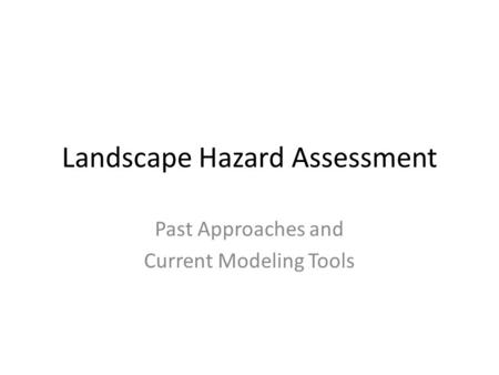 Landscape Hazard Assessment Past Approaches and Current Modeling Tools.