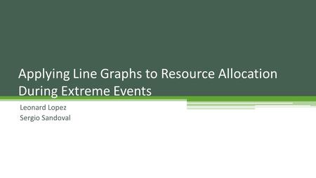 Leonard Lopez Sergio Sandoval Applying Line Graphs to Resource Allocation During Extreme Events.