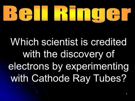 1 Which scientist is credited with the discovery of electrons by experimenting with Cathode Ray Tubes?