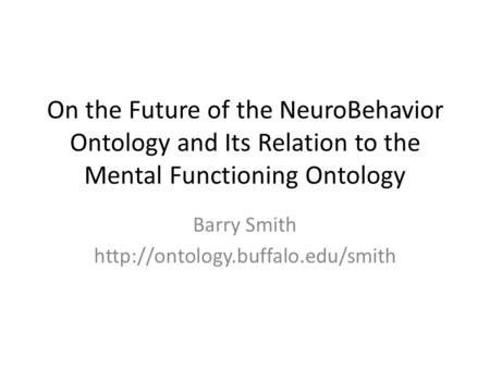 On the Future of the NeuroBehavior Ontology and Its Relation to the Mental Functioning Ontology Barry Smith