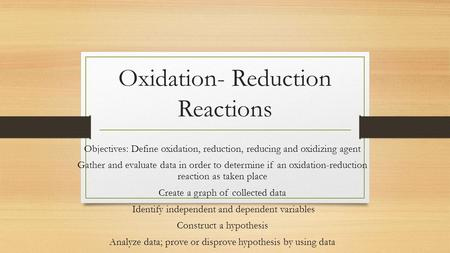 Oxidation- Reduction Reactions Objectives: Define oxidation, reduction, reducing and oxidizing agent Gather and evaluate data in order to determine if.