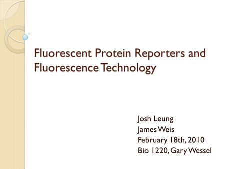 Fluorescent Protein Reporters and Fluorescence Technology Josh Leung James Weis February 18th, 2010 Bio 1220, Gary Wessel.