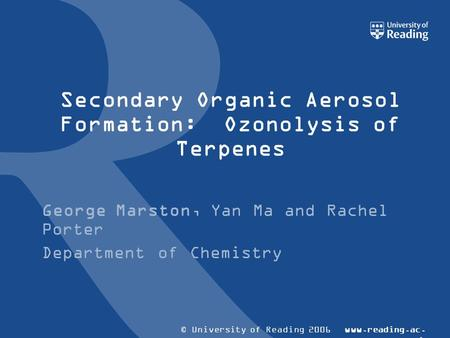 © University of Reading 2006www.reading.ac. uk Secondary Organic Aerosol Formation: Ozonolysis of Terpenes George Marston, Yan Ma and Rachel Porter Department.