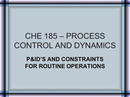 CHE 185 – PROCESS CONTROL AND DYNAMICS P&ID'S AND CONSTRAINTS FOR ROUTINE OPERATIONS.