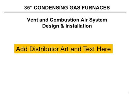 "35"" CONDENSING GAS FURNACES Vent and Combustion Air System Design & Installation 1 Add Distributor Art and Text Here."