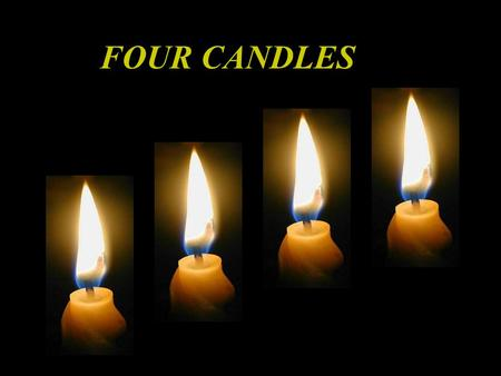 FOUR CANDLES FOUR CANDLES WERE SLOWLY BURNING THE ROOM WAS SO QUIET THAT ONE COULD CLEARLY HEAR THEIR CONVERSATION.