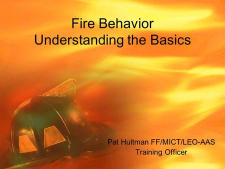 Fire Behavior Understanding the Basics Pat Hultman FF/MICT/LEO-AAS Training Officer.